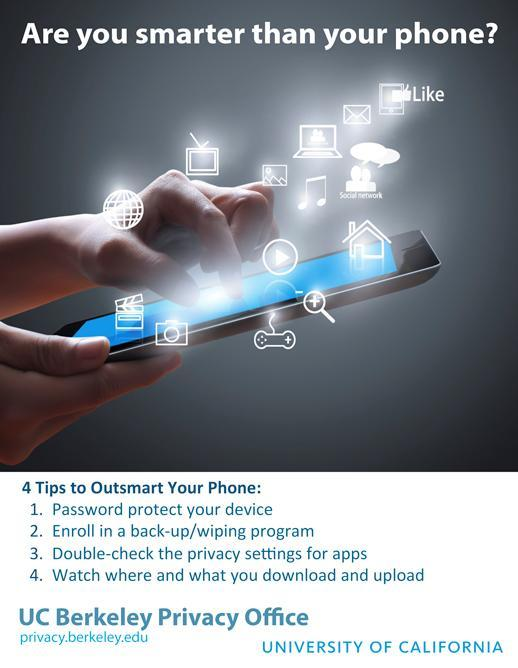 Are you smarter than your phone? 4 TIPS TO OUTSMART YOUR PHONE 1 Password protect your device 2 Enroll in a back-up/wiping program 3 Double-check the privacy settings for apps 4 Watch where and what you download and upload
